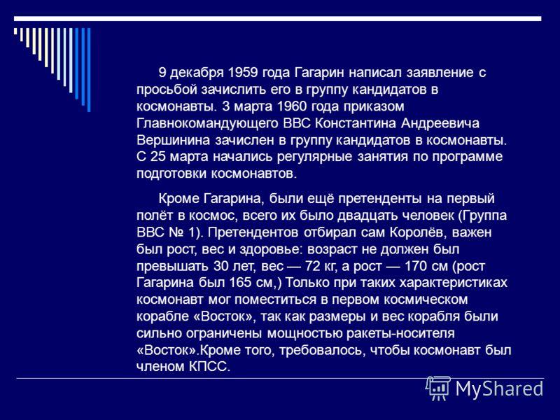 9 декабря 1959 года Гагарин написал заявление с просьбой зачислить его в группу кандидатов в космонавты. 3 марта 1960 года приказом Главнокомандующего ВВС Константина Андреевича Вершинина зачислен в группу кандидатов в космонавты. С 25 марта начались