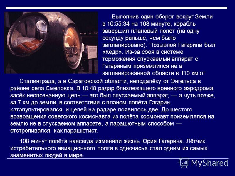 Выполнив один оборот вокруг Земли в 10:55:34 на 108 минуте, корабль завершил плановый полёт (на одну секунду раньше, чем было запланировано). Позывной Гагарина был «Кедр». Из-за сбоя в системе торможения спускаемый аппарат с Гагариным приземлился не