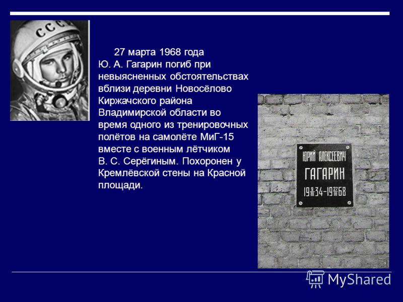 27 марта 1968 года Ю. А. Гагарин погиб при невыясненных обстоятельствах вблизи деревни Новосёлово Киржачского района Владимирской области во время одного из тренировочных полётов на самолёте МиГ-15 вместе с военным лётчиком В. С. Серёгиным. Похоронен