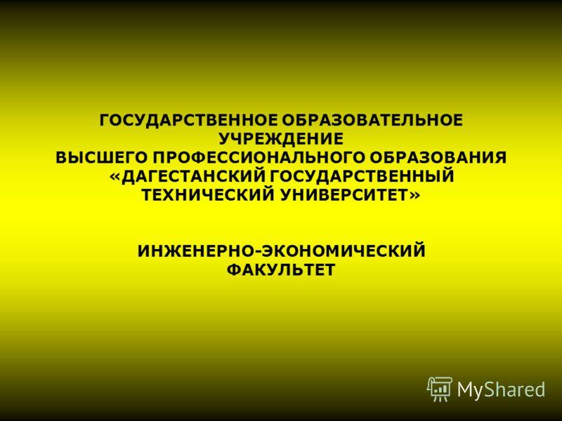 ГОСУДАРСТВЕННОЕ ОБРАЗОВАТЕЛЬНОЕ УЧРЕЖДЕНИЕ ВЫСШЕГО ПРОФЕССИОНАЛЬНОГО ОБРАЗОВАНИЯ «ДАГЕСТАНСКИЙ ГОСУДАРСТВЕННЫЙ ТЕХНИЧЕСКИЙ УНИВЕРСИТЕТ» ИНЖЕНЕРНО-ЭКОНОМИЧЕСКИЙ ФАКУЛЬТЕТ