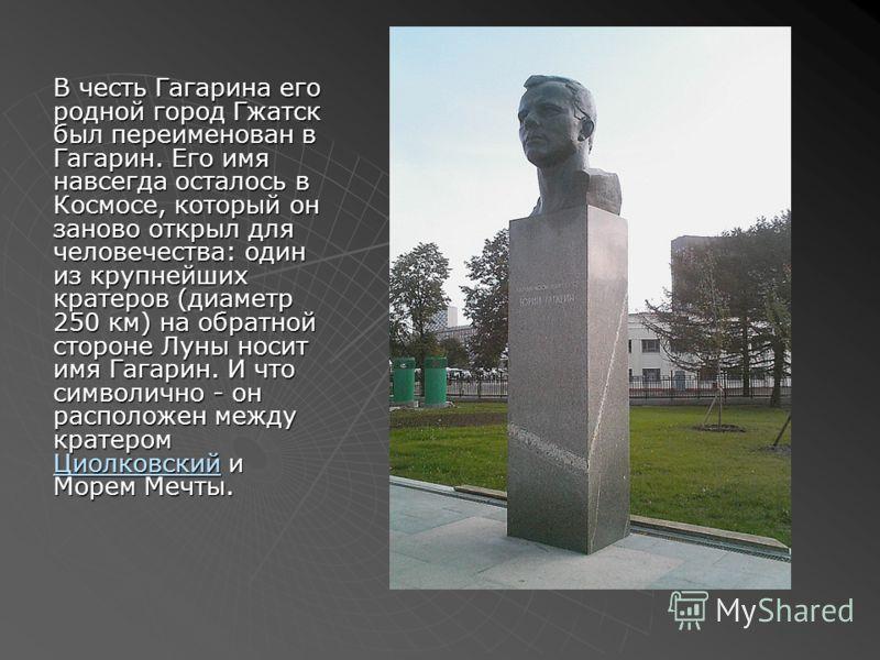 В честь Гагарина его родной город Гжатск был переименован в Гагарин. Его имя навсегда осталось в Космосе, который он заново открыл для человечества: один из крупнейших кратеров (диаметр 250 км) на обратной стороне Луны носит имя Гагарин. И что символ