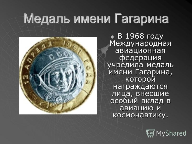 Медаль имени Гагарина В 1968 году Международная авиационная федерация учредила медаль имени Гагарина, которой награждаются лица, внесшие особый вклад в авиацию и космонавтику. В 1968 году Международная авиационная федерация учредила медаль имени Гага