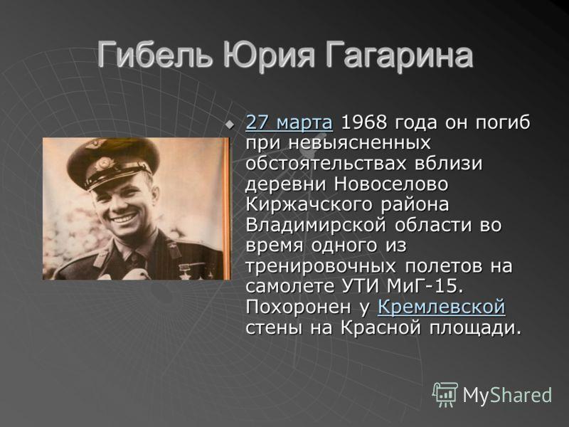 Гибель Юрия Гагарина 27 марта 1968 года он погиб при невыясненных обстоятельствах вблизи деревни Новоселово Киржачского района Владимирской области во время одного из тренировочных полетов на самолете УТИ МиГ-15. Похоронен у Кремлевской стены на Крас