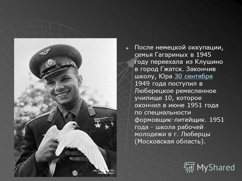 После немецкой оккупации, семья Гагариных в 1945 году переехала из Клушино в город Гжатск. Закончив школу, Юра 30 сентября 1949 года поступил в Люберецкое ремесленное училище 10, которое окончил в июне 1951 года по специальности формовщик-литейщик. 1