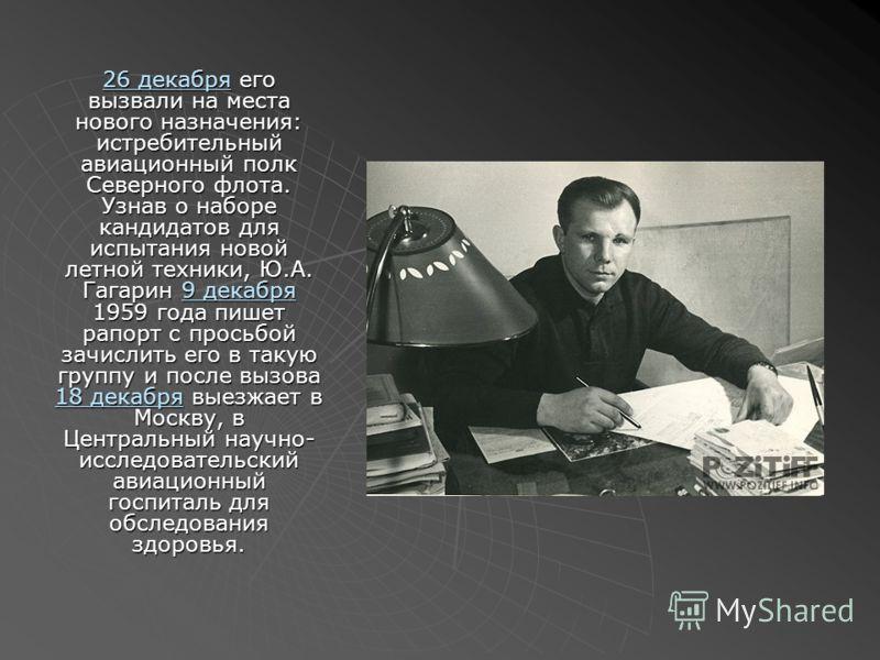 26 декабря26 декабря его вызвали на места нового назначения: истребительный авиационный полк Северного флота. Узнав о наборе кандидатов для испытания новой летной техники, Ю.А. Гагарин 9 декабря 1959 года пишет рапорт с просьбой зачислить его в такую