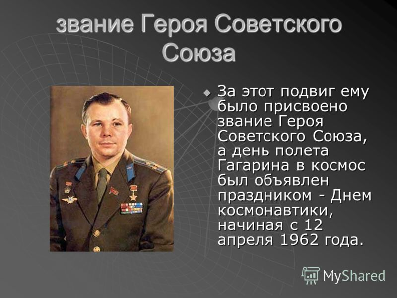 звание Героя Советского Союза За этот подвиг ему было присвоено звание Героя Советского Союза, а день полета Гагарина в космос был объявлен праздником - Днем космонавтики, начиная с 12 апреля 1962 года. За этот подвиг ему было присвоено звание Героя