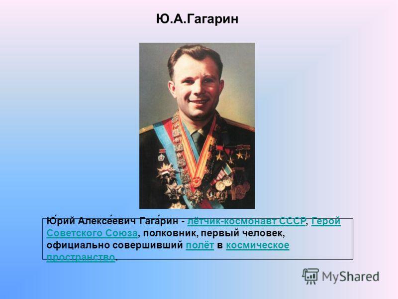 Ю.А.Гагарин Ю́рий Алексе́евич Гага́рин - лётчик-космонавт СССР, Герой Советского Союза, полковник, первый человек, официально совершивший полёт в космическое пространство.лётчик-космонавт СССРГерой Советского Союзаполёткосмическое пространство