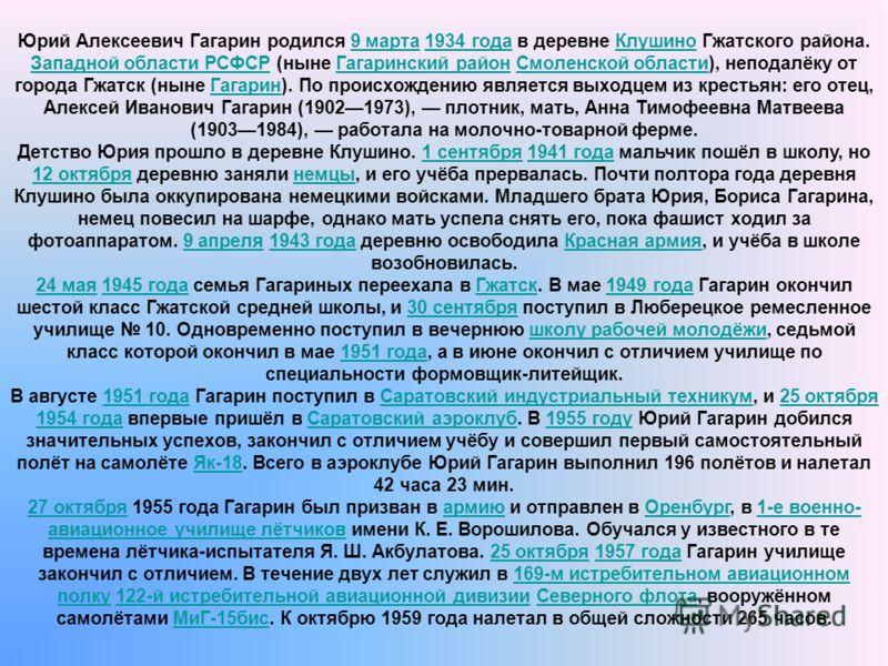 Юрий Алексеевич Гагарин родился 9 марта 1934 года в деревне Клушино Гжатского района. Западной области РСФСР (ныне Гагаринский район Смоленской области), неподалёку от города Гжатск (ныне Гагарин). По происхождению является выходцем из крестьян: его