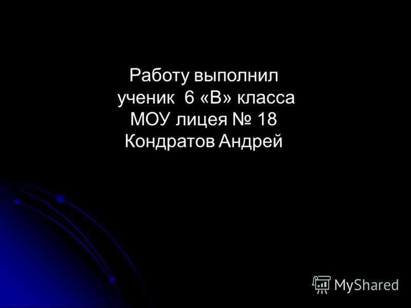 Работу выполнил ученик 6 «B» класса МОУ лицея 18 Кондратов Андрей