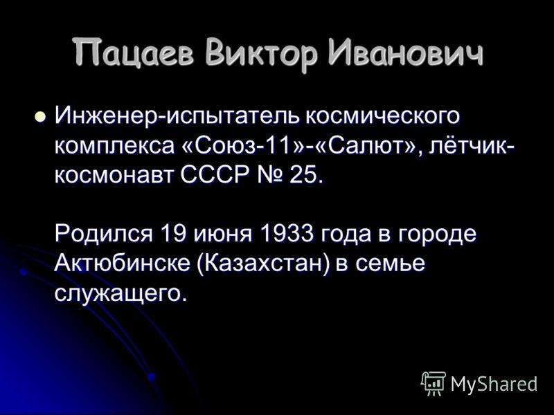Пацаев Виктор Иванович Инженер-испытатель космического комплекса «Союз-11»-«Салют», лётчик- космонавт СССР 25. Родился 19 июня 1933 года в городе Актюбинске (Казахстан) в семье служащего. Инженер-испытатель космического комплекса «Союз-11»-«Салют», л