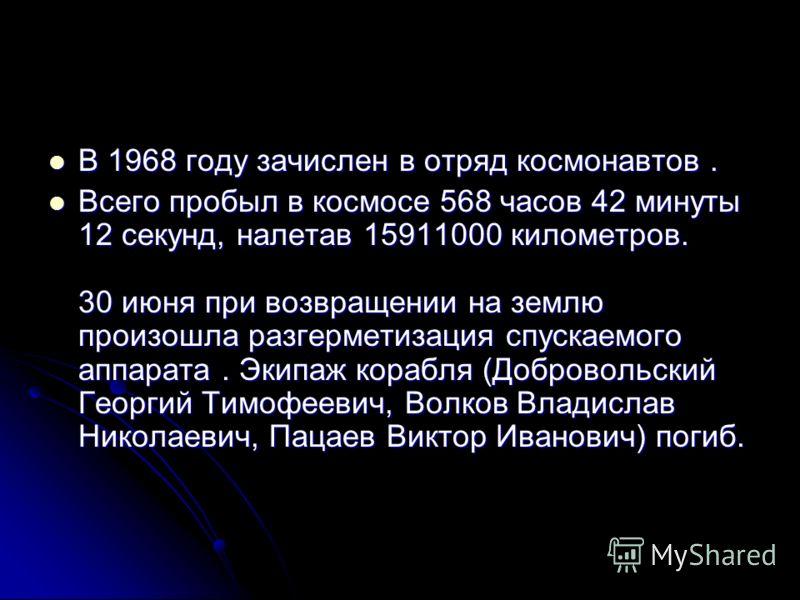 В 1968 году зачислен в отряд космонавтов. В 1968 году зачислен в отряд космонавтов. Всего пробыл в космосе 568 часов 42 минуты 12 секунд, налетав 15911000 километров. 30 июня при возвращении на землю произошла разгерметизация спускаемого аппарата. Эк