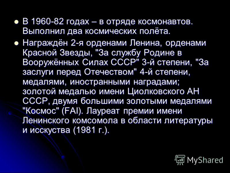 В 1960-82 годах – в отряде космонавтов. Выполнил два космических полёта. В 1960-82 годах – в отряде космонавтов. Выполнил два космических полёта. Награждён 2-я орденами Ленина, орденами Красной Звезды,