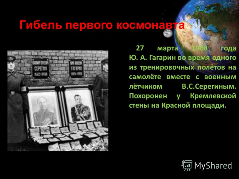 Гибель первого космонавта 27 марта 1968 года Ю. А. Гагарин во время одного из тренировочных полётов на самолёте вместе с военным лётчиком В.С.Серегиным. Похоронен у Кремлевской стены на Красной площади.