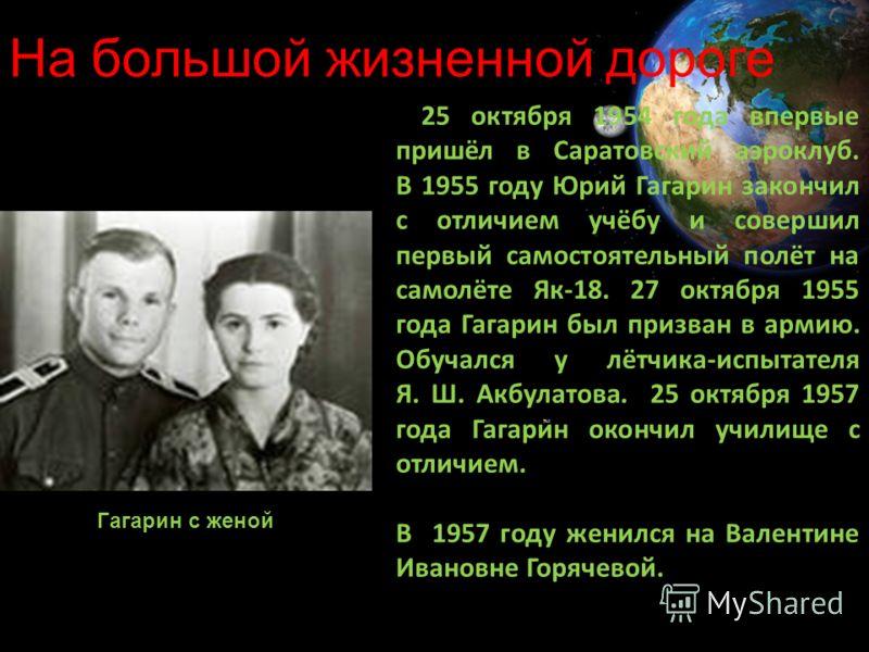 25 октября 1954 года впервые пришёл в Саратовский аэроклуб. В 1955 году Юрий Гагарин закончил с отличием учёбу и совершил первый самостоятельный полёт на самолёте Як-18. 27 октября 1955 года Гагарин был призван в армию. Обучался у лётчика-испытателя
