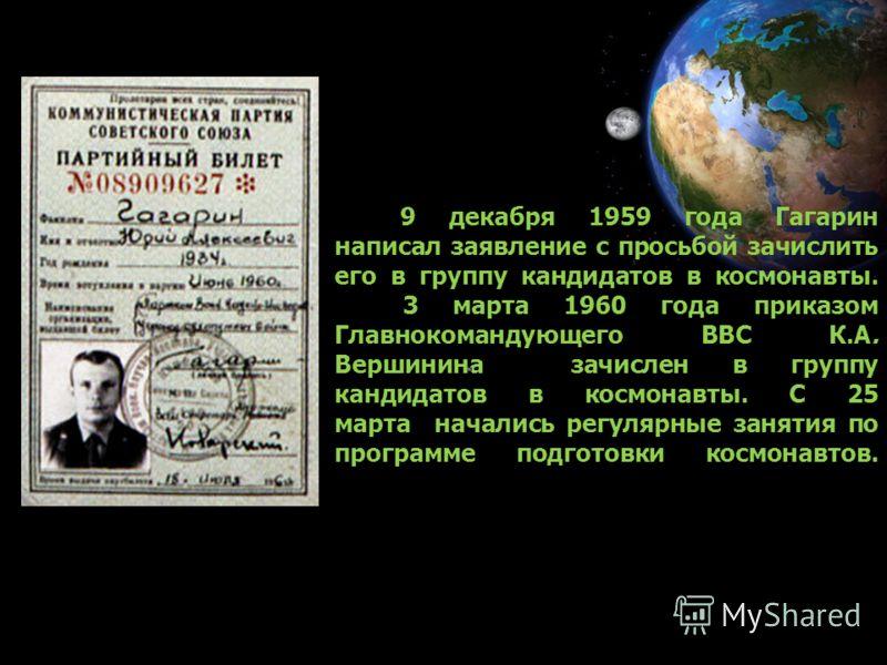 9 декабря 1959 года Гагарин написал заявление с просьбой зачислить его в группу кандидатов в космонавты. 3 марта 1960 года приказом Главнокомандующего ВВС К.А. Вершинина зачислен в группу кандидатов в космонавты. С 25 марта начались регулярные заняти