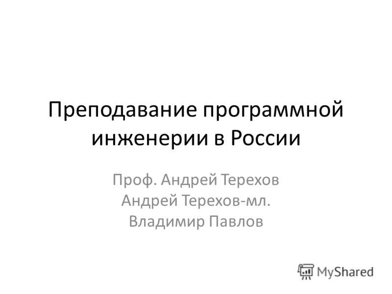 Преподавание программной инженерии в России Проф. Андрей Терехов Андрей Терехов-мл. Владимир Павлов