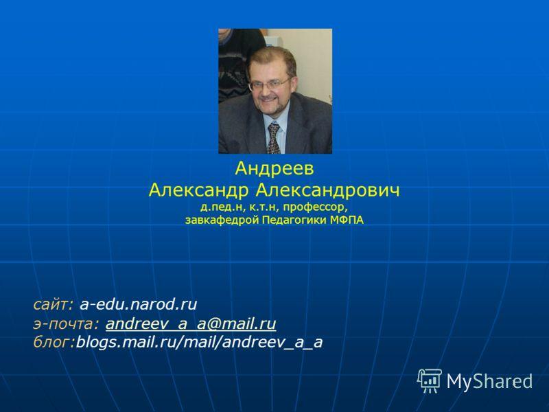 1 Андреев Александр Александрович д.пед.н, к.т.н, профессор, завкафедрой Педагогики МФПА сайт: a-edu.narod.ru э-почта: andreev_a_a@mail.ruandreev_a_a@mail.ru блог:blogs.mail.ru/mail/andreev_a_a