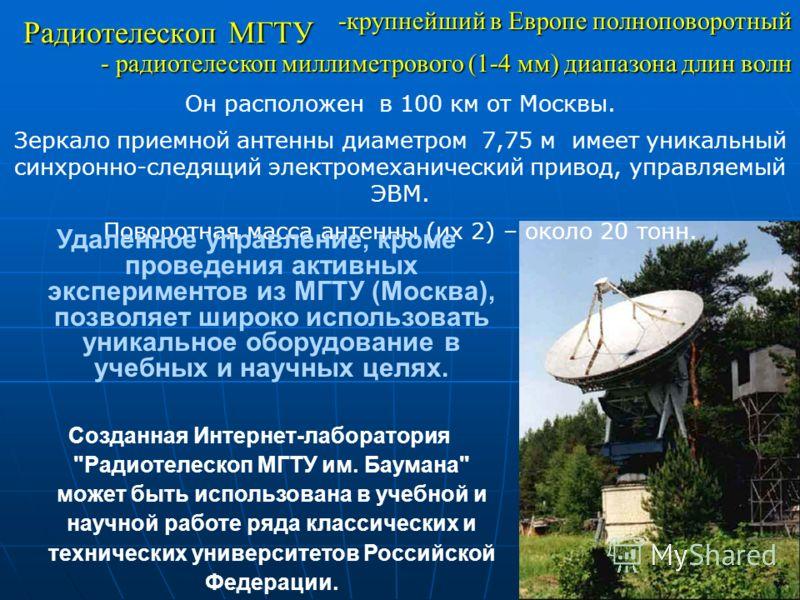 35 -крупнейший в Европе полноповоротный - радиотелескоп миллиметрового (1-4 мм) диапазона длин волн Он расположен в 100 км от Москвы. Зеркало приемной антенны диаметром 7,75 м имеет уникальный синхронно-следящий электромеханический привод, управляемы