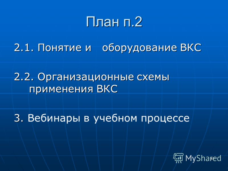 47 План п.2 2.1. Понятие и оборудование ВКС 2.2. Организационные схемы применения ВКС 3. 3. Вебинары в учебном процессе