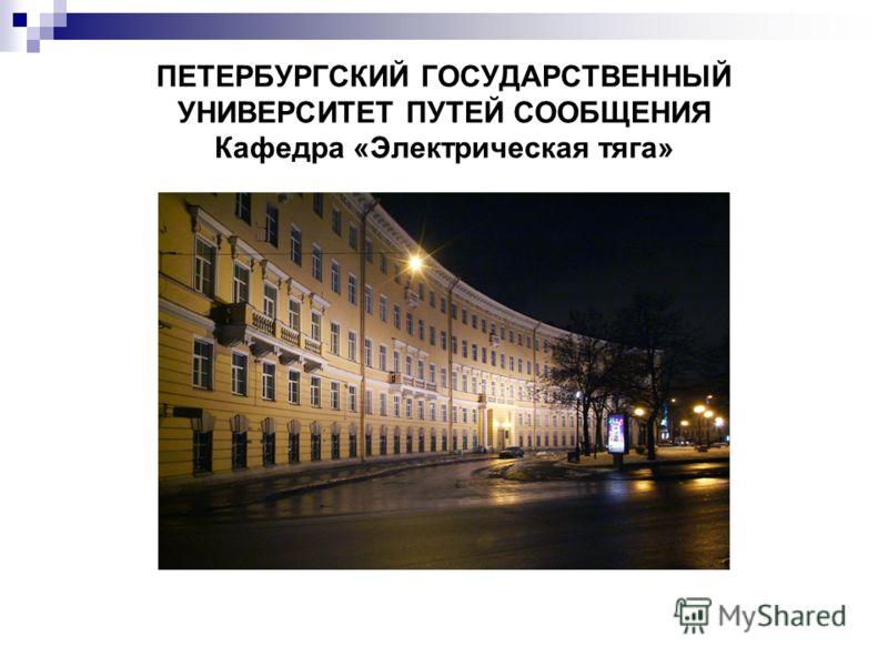 ПЕТЕРБУРГСКИЙ ГОСУДАРСТВЕННЫЙ УНИВЕРСИТЕТ ПУТЕЙ СООБЩЕНИЯ Кафедра «Электрическая тяга»