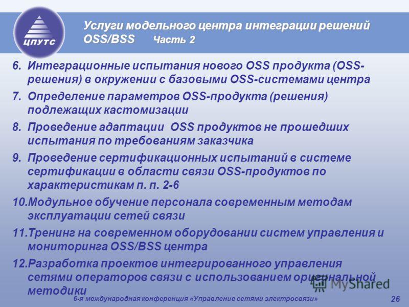 6-я международная конференция «Управление сетями электросвязи» 26 Услуги модельного центра интеграции решений OSS/BSS Часть 2 6.Интеграционные испытания нового OSS продукта (OSS- решения) в окружении с базовыми OSS-системами центра 7.Определение пара