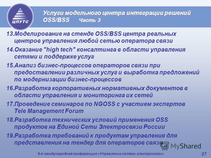 6-я международная конференция «Управление сетями электросвязи» 27 Услуги модельного центра интеграции решений OSS/BSS Часть 3 13.Моделирование на стенде OSS/BSS центра реальных центров управления любой сетью оператора связи 14.Оказание