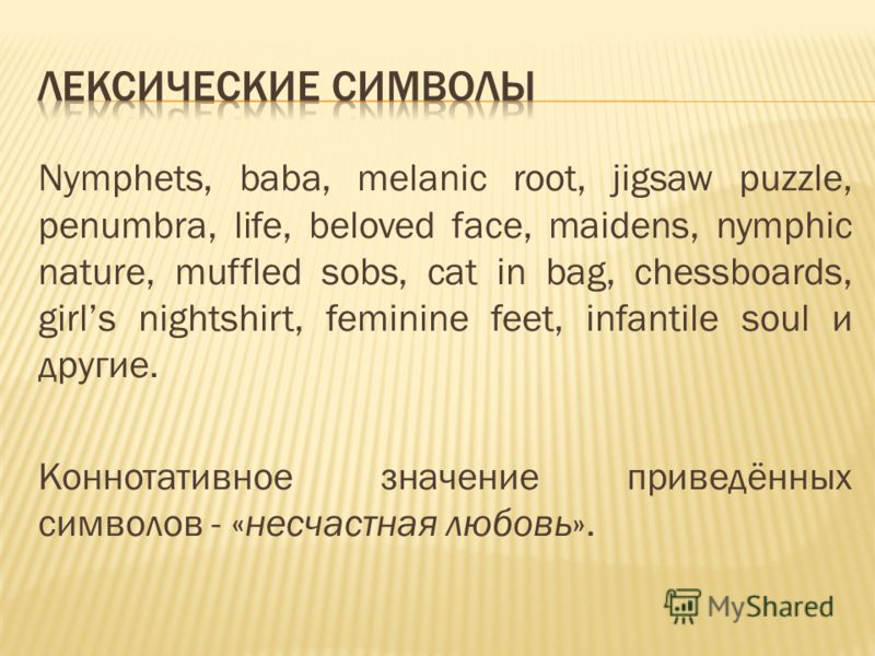 Nymphets, baba, melanic root, jigsaw puzzle, penumbra, life, beloved face, maidens, nymphic nature, muffled sobs, cat in bag, chessboards, girls nightshirt, feminine feet, infantile soul и другие. Коннотативное значение приведённых символов - «несчас