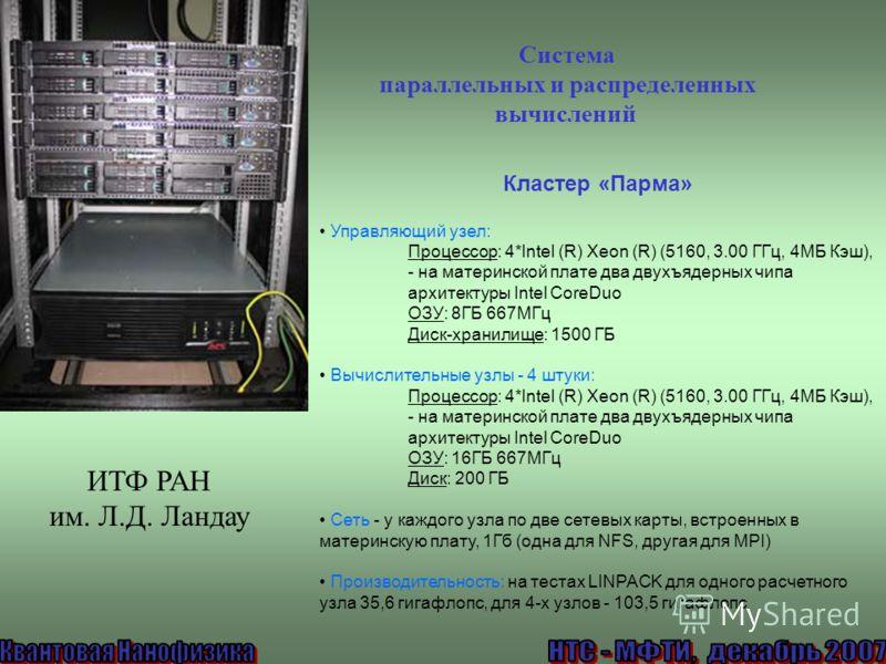 Кластер «Парма» Управляющий узел: Процессор: 4*Intel (R) Xeon (R) (5160, 3.00 ГГц, 4МБ Кэш), - на материнской плате два двухъядерных чипа архитектуры Intel CoreDuo ОЗУ: 8ГБ 667МГц Диск-хранилище: 1500 ГБ Вычислительные узлы - 4 штуки: Процессор: 4*In