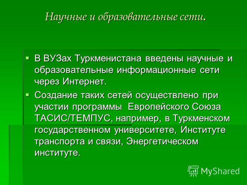 Научные и образовательные сети. В ВУЗах Туркменистана введены научные и образовательные информационные сети через Интернет. В ВУЗах Туркменистана введены научные и образовательные информационные сети через Интернет. Создание таких сетей осуществлено