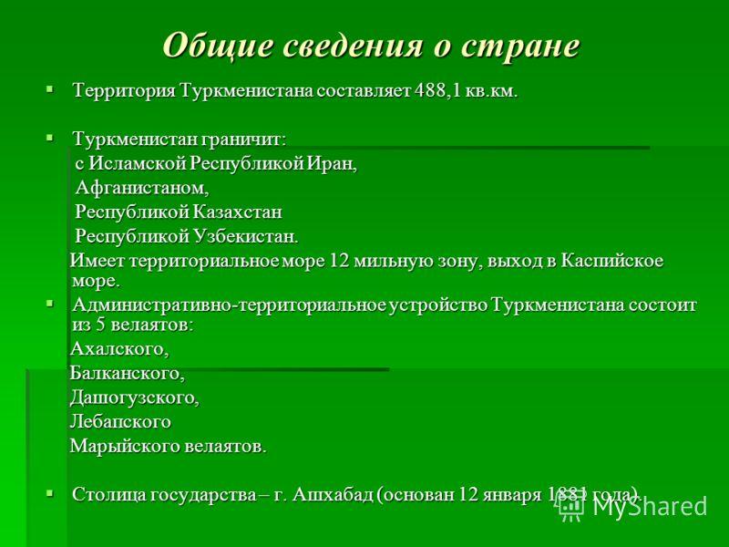 Общие сведения о стране Территория Туркменистана составляет 488,1 кв.км. Территория Туркменистана составляет 488,1 кв.км. Туркменистан граничит: Туркменистан граничит: с Исламской Республикой Иран, с Исламской Республикой Иран, Афганистаном, Афганист
