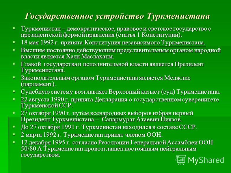 Государственное устройство Туркменистана Туркменистан – демократическое, правовое и светское государство с президентской формой правления (статья 1 Конституции). Туркменистан – демократическое, правовое и светское государство с президентской формой п