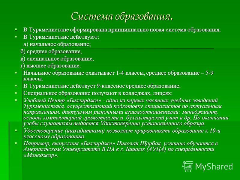 Система образования. В Туркменистане сформирована принципиально новая система образования. В Туркменистане сформирована принципиально новая система образования. В Туркменистане действуют: В Туркменистане действуют: а) начальное образование; б) средне