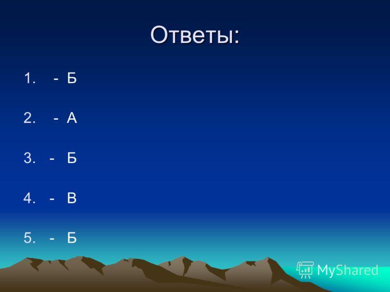 Ответы: 1. - Б 2. - А 3.- Б 4.- В 5.- Б