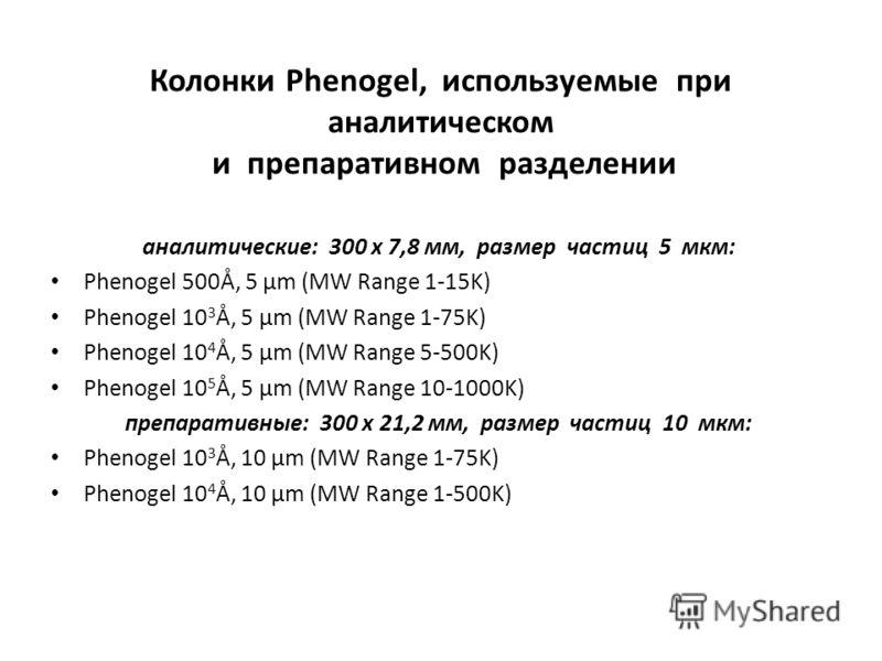 Колонки Phenogel, используемые при аналитическом и препаративном разделении аналитические: 300 х 7,8 мм, размер частиц 5 мкм: Phenogel 500Å, 5 µm (MW Range 1-15K) Phenogel 10 3 Å, 5 µm (MW Range 1-75K) Phenogel 10 4 Å, 5 µm (MW Range 5-500K) Phenogel