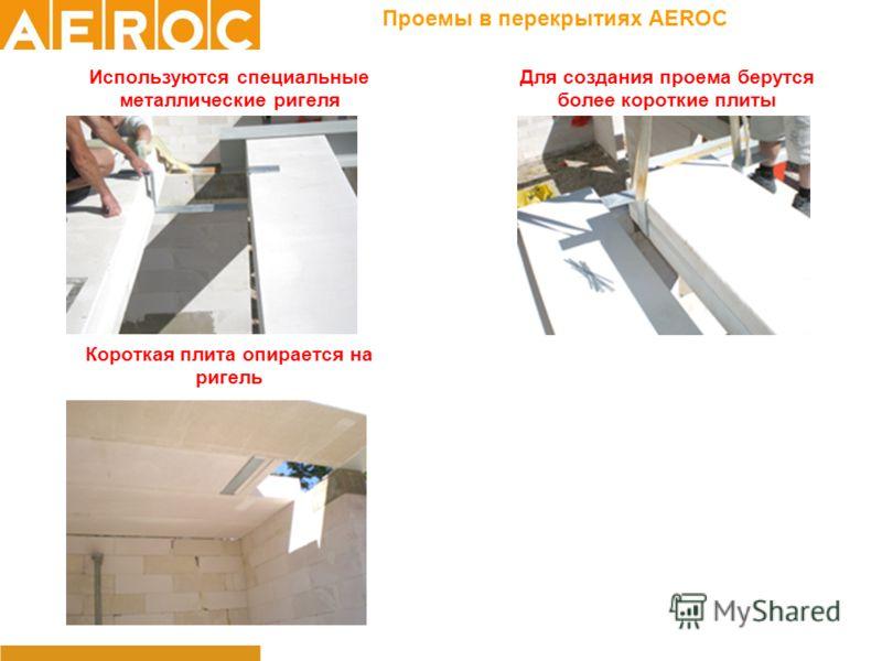 Проемы в перекрытиях AEROC Используются специальные металлические ригеля Для создания проема берутся более короткие плиты Короткая плита опирается на ригель