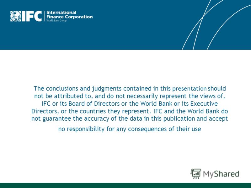 The conclusions and judgments contained in this presentation should not be attributed to, and do not necessarily represent the views of, IFC or its Board of Directors or the World Bank or its Executive Directors, or the countries they represent. IFC