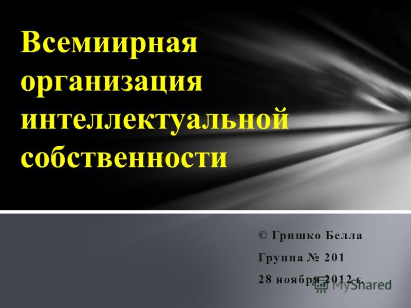 © Гришко Белла Группа 201 28 ноября 2012 г. Всемиирная организация интеллектуальной собственности