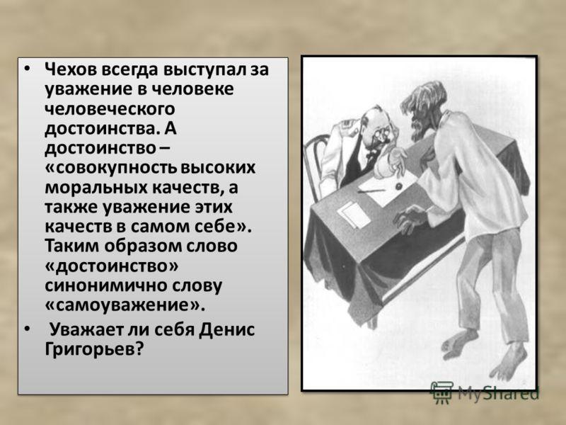 Чехов всегда выступал за уважение в человеке человеческого достоинства. А достоинство – «совокупность высоких моральных качеств, а также уважение этих качеств в самом себе». Таким образом слово «достоинство» синонимично слову «самоуважение». Уважает