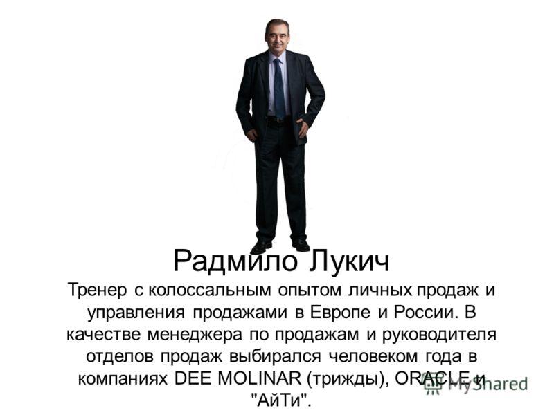 Радмило Лукич Тренер с колоссальным опытом личных продаж и управления продажами в Европе и России. В качестве менеджера по продажам и руководителя отделов продаж выбирался человеком года в компаниях DEE MOLINAR (трижды), ORACLE и АйТи.