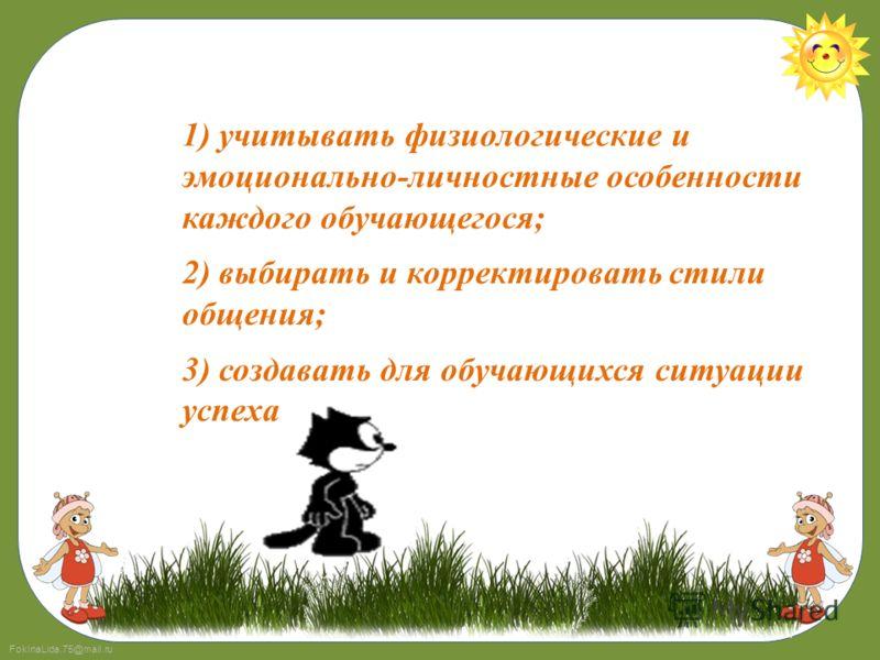 FokinaLida.75@mail.ru 1) учитывать физиологические и эмоционально-личностные особенности каждого обучающегося; 2) выбирать и корректировать стили общения; 3) создавать для обучающихся ситуации успеха
