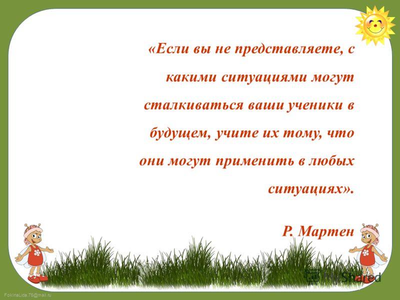 FokinaLida.75@mail.ru «Если вы не представляете, с какими ситуациями могут сталкиваться ваши ученики в будущем, учите их тому, что они могут применить в любых ситуациях». Р. Мартен