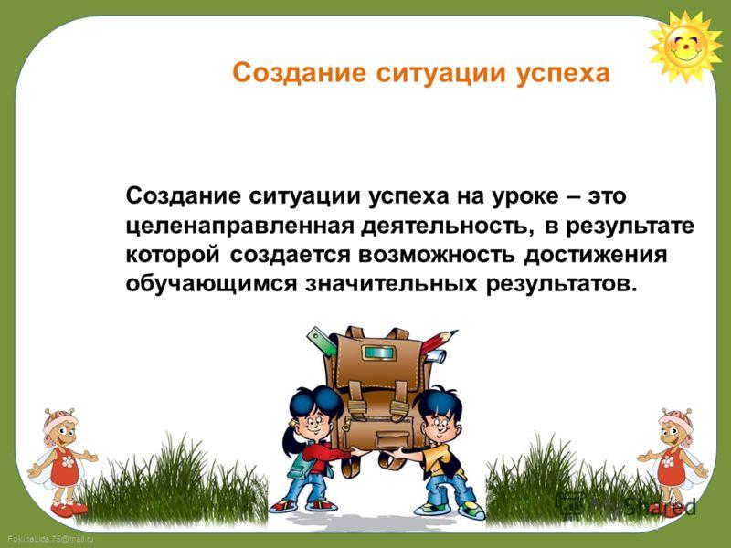FokinaLida.75@mail.ru Создание ситуации успеха на уроке – это целенаправленная деятельность, в результате которой создается возможность достижения обучающимся значительных результатов. Создание ситуации успеха