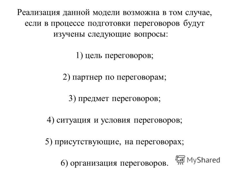 Реализация данной модели возможна в том случае, если в процессе подготовки переговоров будут изучены следующие вопросы: 1) цель переговоров; 2) партнер по переговорам; 3) предмет переговоров; 4) ситуация и условия переговоров; 5) присутствующие, на п