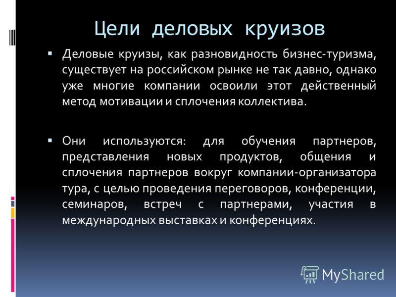 Цели деловых круизов Деловые круизы, как разновидность бизнес-туризма, существует на российском рынке не так давно, однако уже многие компании освоили этот действенный метод мотивации и сплочения коллектива. Они используются: для обучения партнеров,