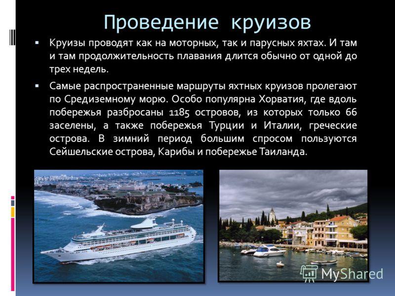 Проведение круизов Круизы проводят как на моторных, так и парусных яхтах. И там и там продолжительность плавания длится обычно от одной до трех недель. Самые распространенные маршруты яхтных круизов пролегают по Средиземному морю. Особо популярна Хор