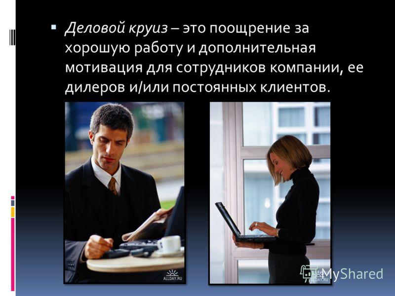 Деловой круиз – это поощрение за хорошую работу и дополнительная мотивация для сотрудников компании, ее дилеров и/или постоянных клиентов.