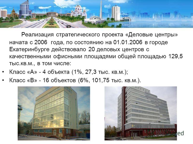 Реализация стратегического проекта «Деловые центры» начата с 2006 года, по состоянию на 01.01.2006 в городе Екатеринбурге действовало 20 деловых центров с качественными офисными площадями общей площадью 129,5 тыс.кв.м., в том числе: Класс «А» - 4 объ