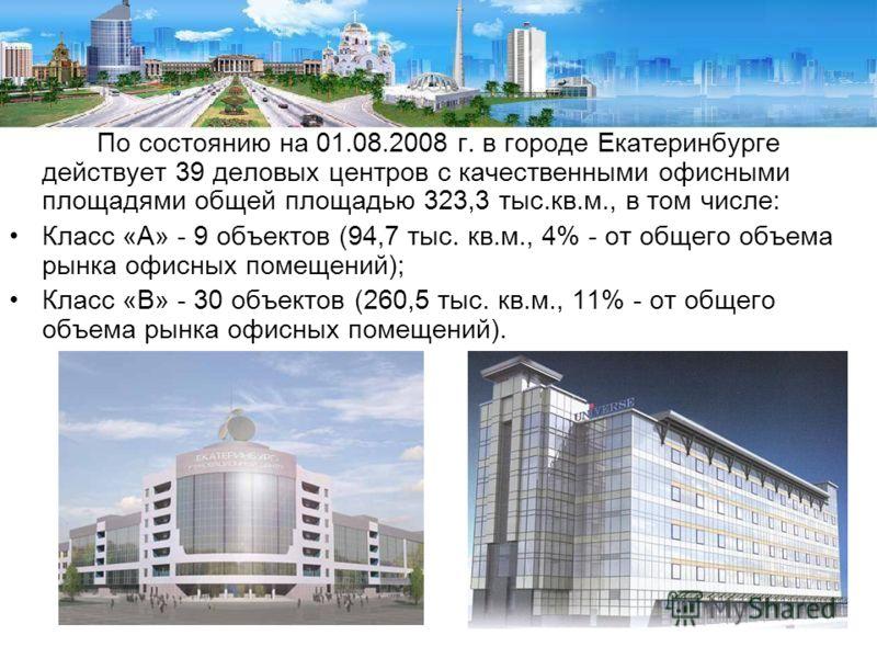 По состоянию на 01.08.2008 г. в городе Екатеринбурге действует 39 деловых центров с качественными офисными площадями общей площадью 323,3 тыс.кв.м., в том числе: Класс «А» - 9 объектов (94,7 тыс. кв.м., 4% - от общего объема рынка офисных помещений);