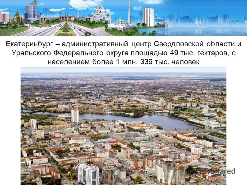 Екатеринбург – административный центр Свердловской области и Уральского Федерального округа площадью 49 тыс. гектаров, с населением более 1 млн. 339 тыс. человек