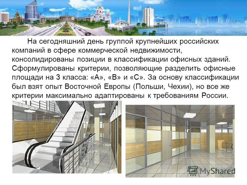 На сегодняшний день группой крупнейших российских компаний в сфере коммерческой недвижимости, консолидированы позиции в классификации офисных зданий. Сформулированы критерии, позволяющие разделить офисные площади на 3 класса: «А», «В» и «С». За основ